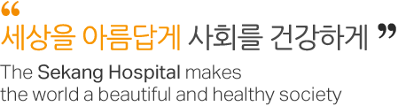 세상을 아름답게 사회를 건강하게  The Sekang Hospital makes the world a beautiful and healthy society